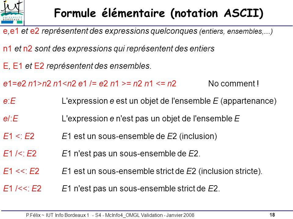 18P.Félix ~ IUT Info Bordeaux 1 - S4 - McInfo4_OMGL Validation - Janvier 2008 Formule élémentaire (notation ASCII) e,e1 et e2 représentent des expressions quelconques (entiers, ensembles,...) n1 et n2 sont des expressions qui représentent des entiers E, E1 et E2 représentent des ensembles.