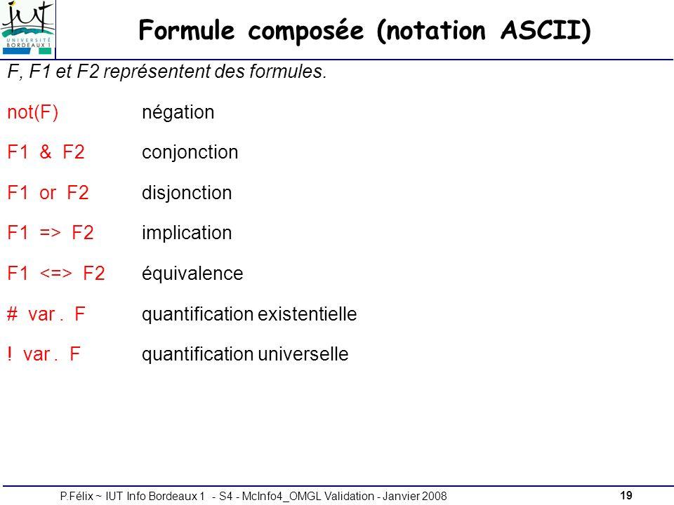 19P.Félix ~ IUT Info Bordeaux 1 - S4 - McInfo4_OMGL Validation - Janvier 2008 Formule composée (notation ASCII) F, F1 et F2 représentent des formules.