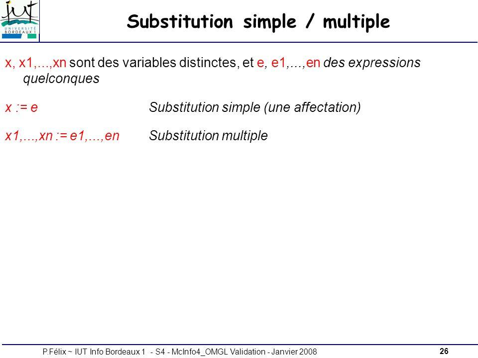 26P.Félix ~ IUT Info Bordeaux 1 - S4 - McInfo4_OMGL Validation - Janvier 2008 Substitution simple / multiple x, x1,...,xn sont des variables distinctes, et e, e1,...,en des expressions quelconques x := e Substitution simple (une affectation) x1,...,xn := e1,...,en Substitution multiple