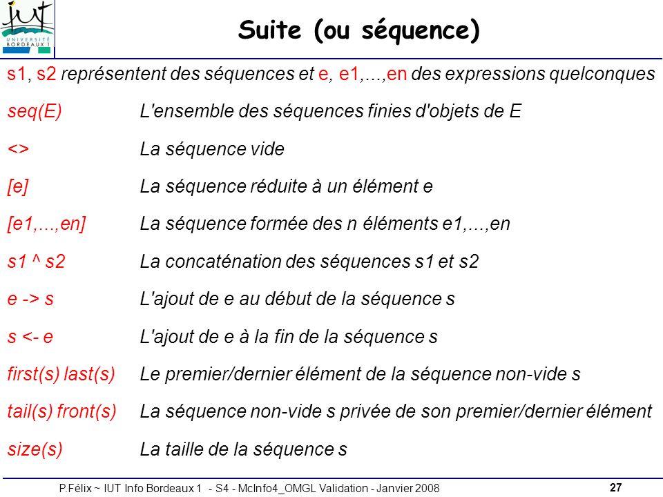27P.Félix ~ IUT Info Bordeaux 1 - S4 - McInfo4_OMGL Validation - Janvier 2008 Suite (ou séquence) s1, s2 représentent des séquences et e, e1,...,en des expressions quelconques seq(E)L ensemble des séquences finies d objets de E <>La séquence vide [e]La séquence réduite à un élément e [e1,...,en]La séquence formée des n éléments e1,...,en s1 ^ s2La concaténation des séquences s1 et s2 e -> sL ajout de e au début de la séquence s s <- eL ajout de e à la fin de la séquence s first(s) last(s)Le premier/dernier élément de la séquence non-vide s tail(s) front(s)La séquence non-vide s privée de son premier/dernier élément size(s)La taille de la séquence s