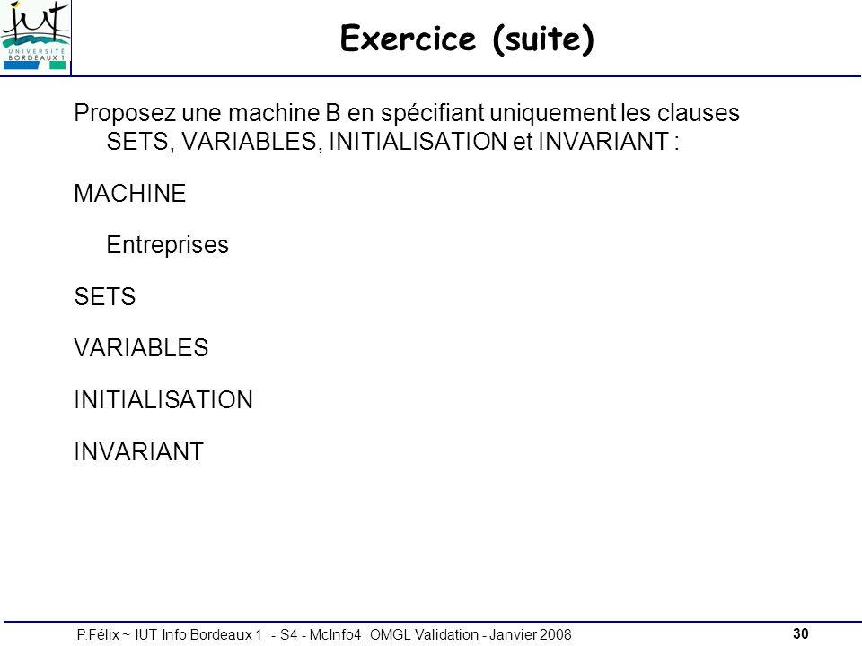 30P.Félix ~ IUT Info Bordeaux 1 - S4 - McInfo4_OMGL Validation - Janvier 2008 Exercice (suite) Proposez une machine B en spécifiant uniquement les clauses SETS, VARIABLES, INITIALISATION et INVARIANT : MACHINE Entreprises SETS VARIABLES INITIALISATION INVARIANT