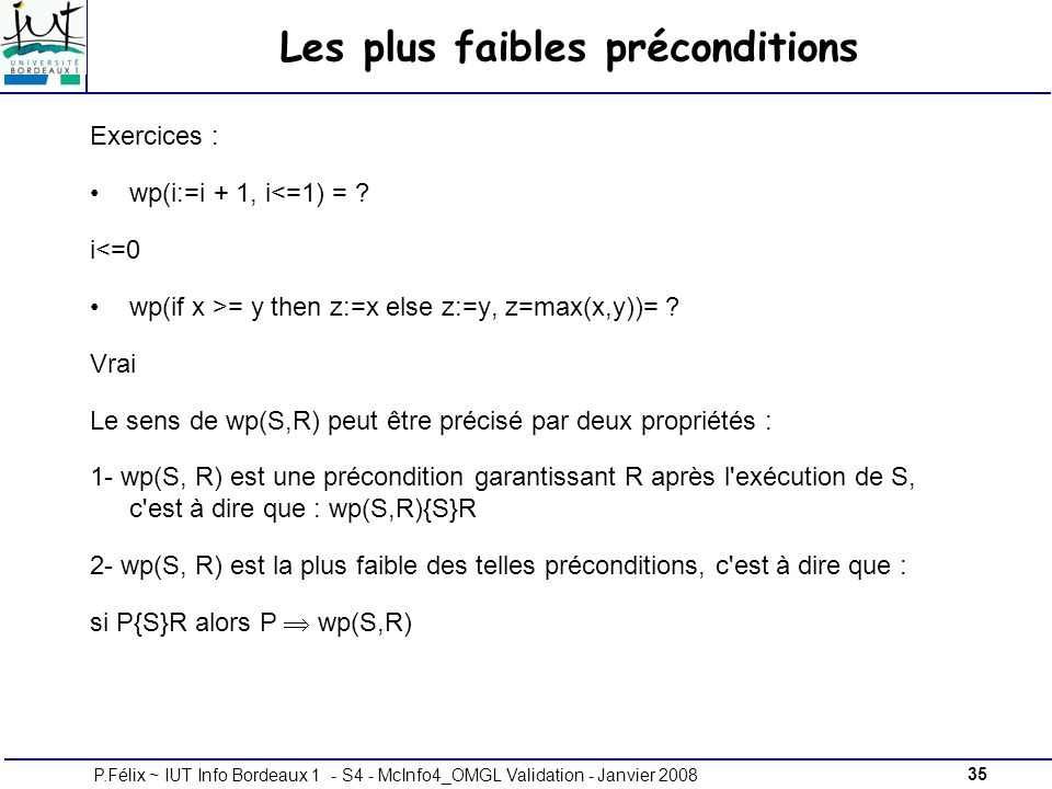 35P.Félix ~ IUT Info Bordeaux 1 - S4 - McInfo4_OMGL Validation - Janvier 2008 Les plus faibles préconditions Exercices : wp(i:=i + 1, i<=1) = .