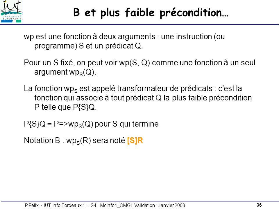 36P.Félix ~ IUT Info Bordeaux 1 - S4 - McInfo4_OMGL Validation - Janvier 2008 B et plus faible précondition… wp est une fonction à deux arguments : une instruction (ou programme) S et un prédicat Q.