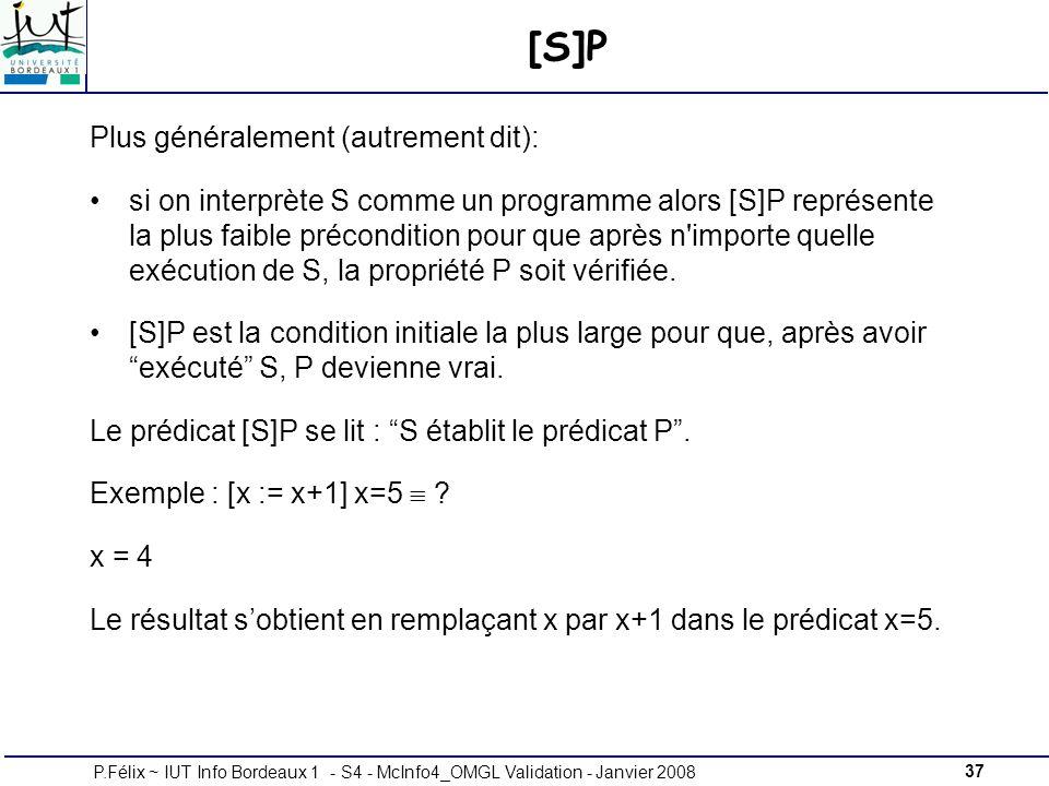 37P.Félix ~ IUT Info Bordeaux 1 - S4 - McInfo4_OMGL Validation - Janvier 2008 [S]P Plus généralement (autrement dit): si on interprète S comme un programme alors [S]P représente la plus faible précondition pour que après n importe quelle exécution de S, la propriété P soit vérifiée.