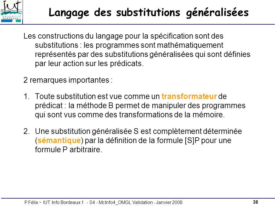 38P.Félix ~ IUT Info Bordeaux 1 - S4 - McInfo4_OMGL Validation - Janvier 2008 Langage des substitutions généralisées Les constructions du langage pour la spécification sont des substitutions : les programmes sont mathématiquement représentés par des substitutions généralisées qui sont définies par leur action sur les prédicats.