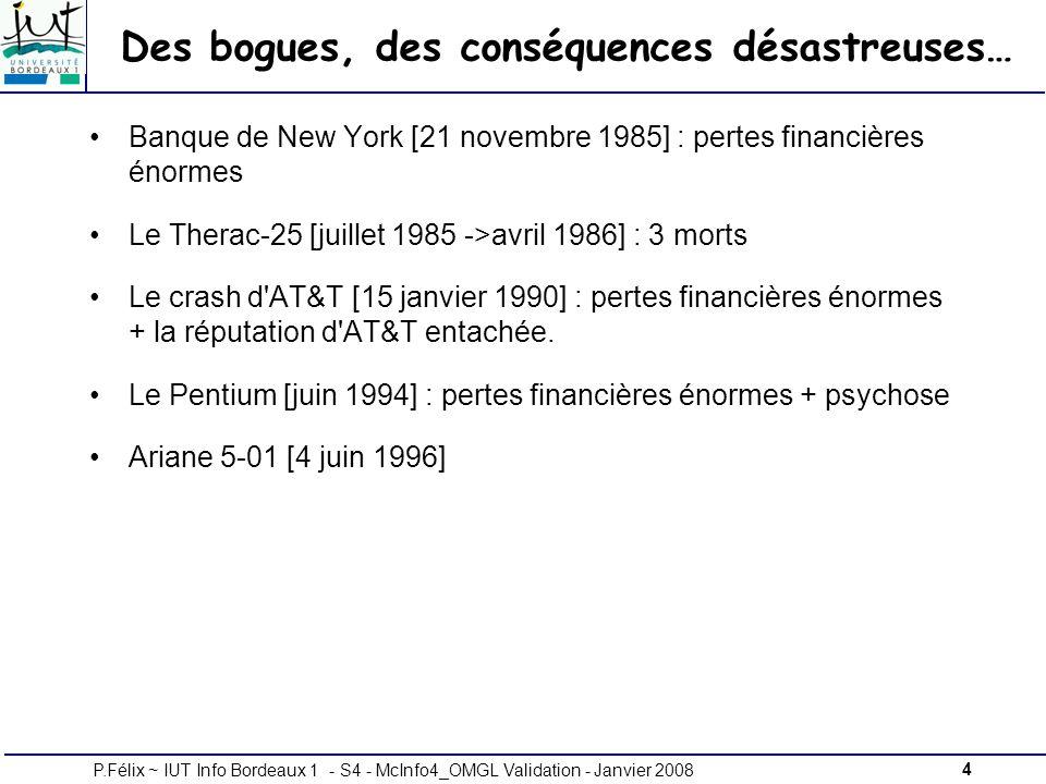 4P.Félix ~ IUT Info Bordeaux 1 - S4 - McInfo4_OMGL Validation - Janvier 2008 Des bogues, des conséquences désastreuses… Banque de New York [21 novembre 1985] : pertes financières énormes Le Therac-25 [juillet 1985 ->avril 1986] : 3 morts Le crash d AT&T [15 janvier 1990] : pertes financières énormes + la réputation d AT&T entachée.