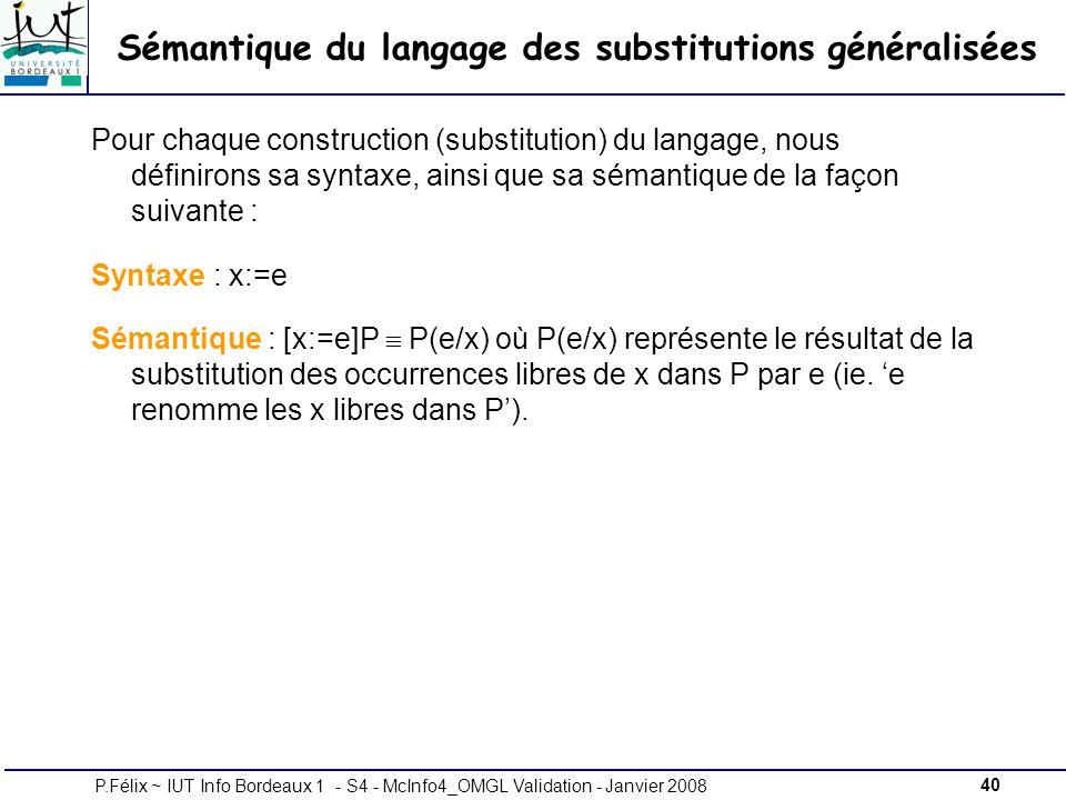 40P.Félix ~ IUT Info Bordeaux 1 - S4 - McInfo4_OMGL Validation - Janvier 2008 Sémantique du langage des substitutions généralisées Pour chaque construction (substitution) du langage, nous définirons sa syntaxe, ainsi que sa sémantique de la façon suivante : Syntaxe : x:=e Sémantique : [x:=e]P P(e/x) où P(e/x) représente le résultat de la substitution des occurrences libres de x dans P par e (ie.