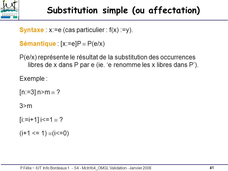 41P.Félix ~ IUT Info Bordeaux 1 - S4 - McInfo4_OMGL Validation - Janvier 2008 Substitution simple (ou affectation) Syntaxe : x:=e (cas particulier : f(x) :=y).