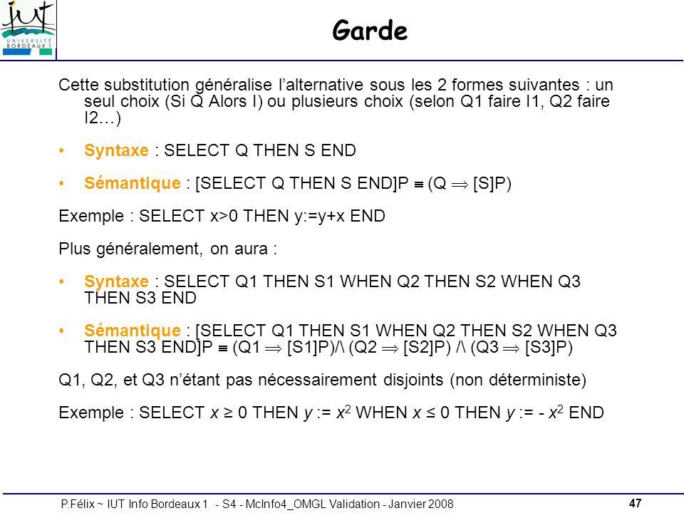47P.Félix ~ IUT Info Bordeaux 1 - S4 - McInfo4_OMGL Validation - Janvier 2008 Garde Cette substitution généralise lalternative sous les 2 formes suivantes : un seul choix (Si Q Alors I) ou plusieurs choix (selon Q1 faire I1, Q2 faire I2…) Syntaxe : SELECT Q THEN S END Sémantique : [SELECT Q THEN S END]P (Q [S]P) Exemple : SELECT x>0 THEN y:=y+x END Plus généralement, on aura : Syntaxe : SELECT Q1 THEN S1 WHEN Q2 THEN S2 WHEN Q3 THEN S3 END Sémantique : [SELECT Q1 THEN S1 WHEN Q2 THEN S2 WHEN Q3 THEN S3 END]P (Q1 [S1]P)/\ (Q2 [S2]P) /\ (Q3 [S3]P) Q1, Q2, et Q3 nétant pas nécessairement disjoints (non déterministe) Exemple : SELECT x 0 THEN y := x 2 WHEN x 0 THEN y := - x 2 END