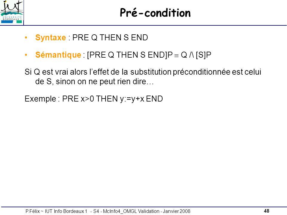 48P.Félix ~ IUT Info Bordeaux 1 - S4 - McInfo4_OMGL Validation - Janvier 2008 Pré-condition Syntaxe : PRE Q THEN S END Sémantique : [PRE Q THEN S END]P Q /\ [S]P Si Q est vrai alors leffet de la substitution préconditionnée est celui de S, sinon on ne peut rien dire… Exemple : PRE x>0 THEN y:=y+x END