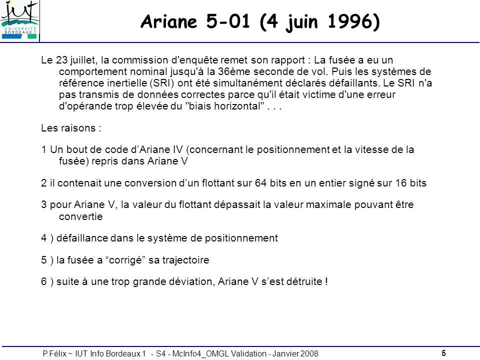 5P.Félix ~ IUT Info Bordeaux 1 - S4 - McInfo4_OMGL Validation - Janvier 2008 Ariane 5-01 (4 juin 1996) Le 23 juillet, la commission d enquête remet son rapport : La fusée a eu un comportement nominal jusqu à la 36ème seconde de vol.