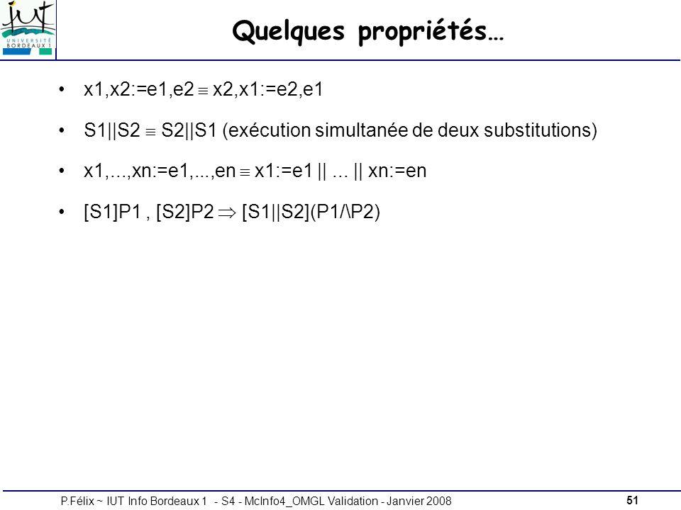 51P.Félix ~ IUT Info Bordeaux 1 - S4 - McInfo4_OMGL Validation - Janvier 2008 Quelques propriétés… x1,x2:=e1,e2 x2,x1:=e2,e1 S1||S2 S2||S1 (exécution simultanée de deux substitutions) x1,...,xn:=e1,...,en x1:=e1 ||...