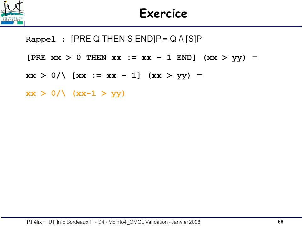 56P.Félix ~ IUT Info Bordeaux 1 - S4 - McInfo4_OMGL Validation - Janvier 2008 Exercice Rappel : [PRE Q THEN S END]P Q /\ [S]P [PRE xx > 0 THEN xx := xx – 1 END] (xx > yy) xx > 0/\ [xx := xx – 1] (xx > yy) xx > 0/\ (xx-1 > yy)