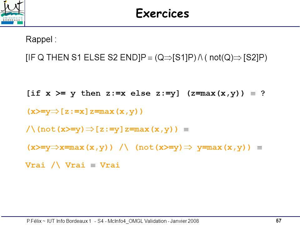 57P.Félix ~ IUT Info Bordeaux 1 - S4 - McInfo4_OMGL Validation - Janvier 2008 Exercices Rappel : [IF Q THEN S1 ELSE S2 END]P (Q [S1]P) /\ ( not(Q) [S2]P) [if x >= y then z:=x else z:=y] (z=max(x,y)) .