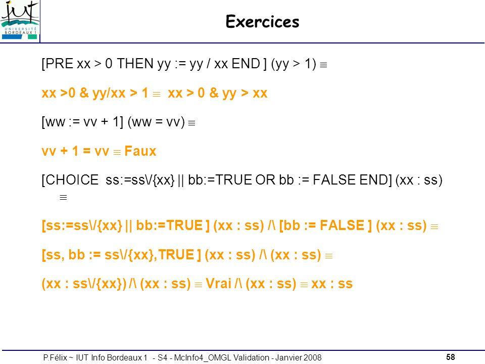 58P.Félix ~ IUT Info Bordeaux 1 - S4 - McInfo4_OMGL Validation - Janvier 2008 Exercices [PRE xx > 0 THEN yy := yy / xx END ] (yy > 1) xx >0 & yy/xx > 1 xx > 0 & yy > xx [ww := vv + 1] (ww = vv) vv + 1 = vv Faux [CHOICE ss:=ss\/{xx} || bb:=TRUE OR bb := FALSE END] (xx : ss) [ss:=ss\/{xx} || bb:=TRUE ] (xx : ss) /\ [bb := FALSE ] (xx : ss) [ss, bb := ss\/{xx},TRUE ] (xx : ss) /\ (xx : ss) (xx : ss\/{xx}) /\ (xx : ss) Vrai /\ (xx : ss) xx : ss
