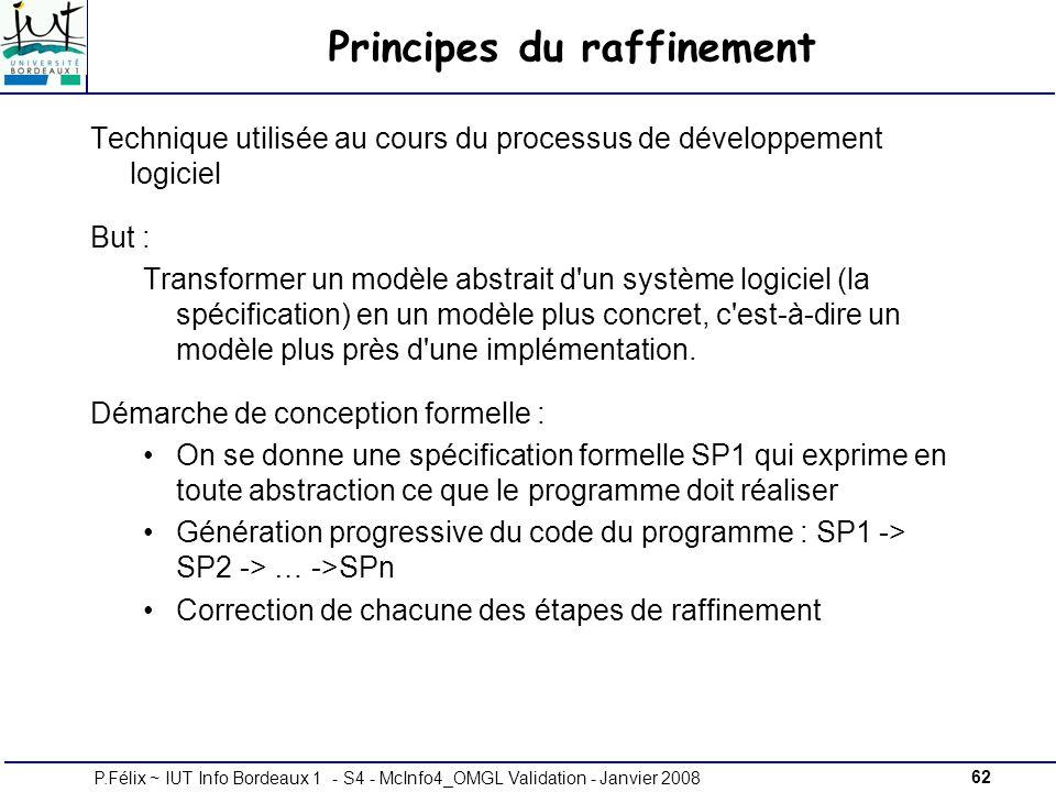 62P.Félix ~ IUT Info Bordeaux 1 - S4 - McInfo4_OMGL Validation - Janvier 2008 Principes du raffinement Technique utilisée au cours du processus de développement logiciel But : Transformer un modèle abstrait d un système logiciel (la spécification) en un modèle plus concret, c est-à-dire un modèle plus près d une implémentation.