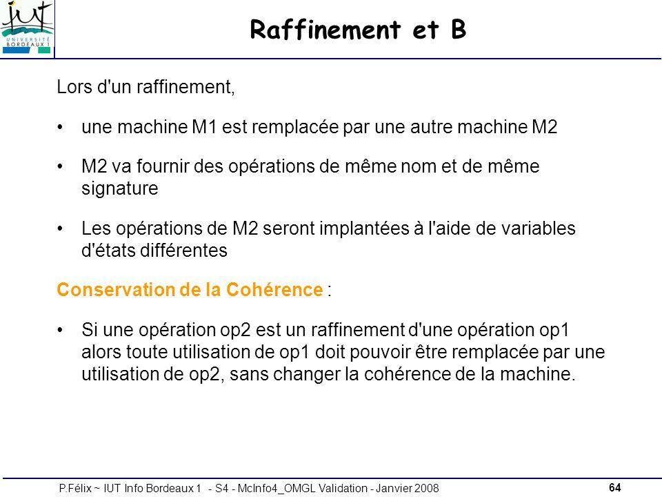 64P.Félix ~ IUT Info Bordeaux 1 - S4 - McInfo4_OMGL Validation - Janvier 2008 Raffinement et B Lors d un raffinement, une machine M1 est remplacée par une autre machine M2 M2 va fournir des opérations de même nom et de même signature Les opérations de M2 seront implantées à l aide de variables d états différentes Conservation de la Cohérence : Si une opération op2 est un raffinement d une opération op1 alors toute utilisation de op1 doit pouvoir être remplacée par une utilisation de op2, sans changer la cohérence de la machine.