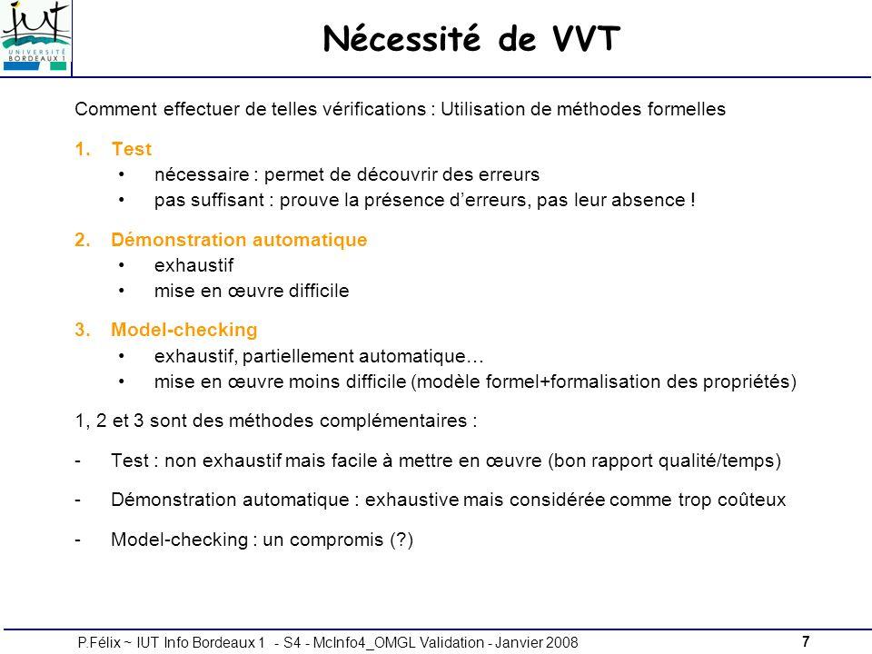 7P.Félix ~ IUT Info Bordeaux 1 - S4 - McInfo4_OMGL Validation - Janvier 2008 Nécessité de VVT Comment effectuer de telles vérifications : Utilisation de méthodes formelles 1.Test nécessaire : permet de découvrir des erreurs pas suffisant : prouve la présence derreurs, pas leur absence .