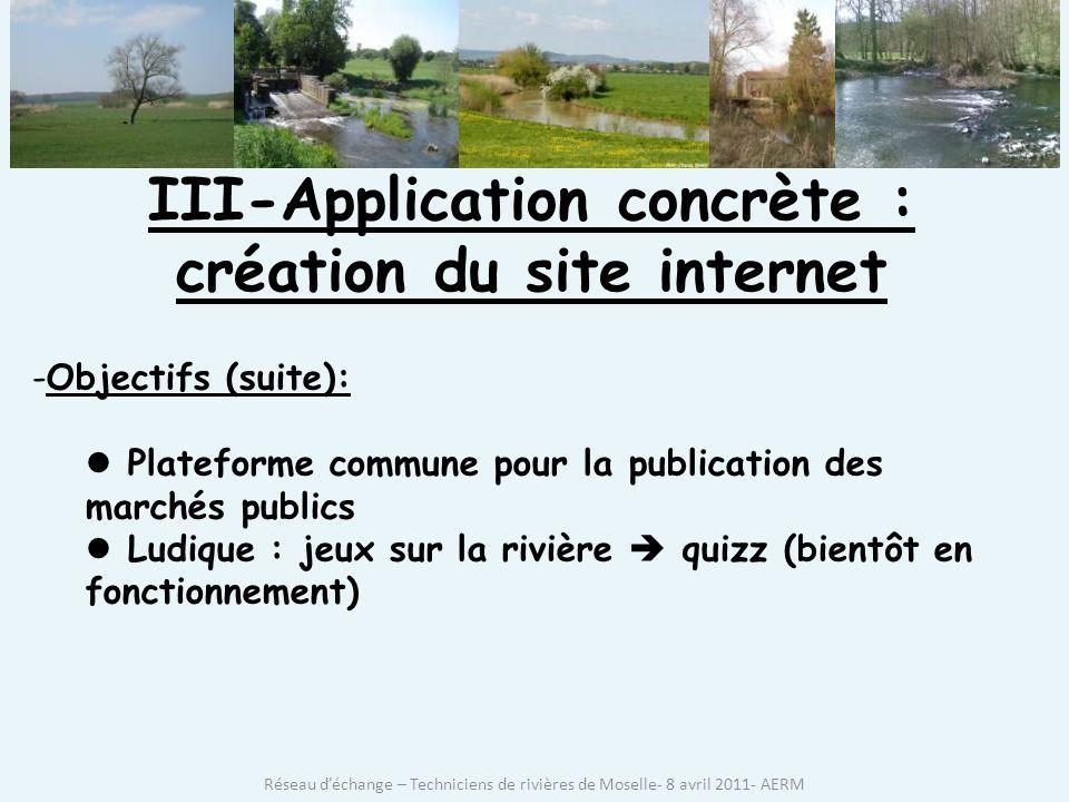 III-Application concrète : création du site internet -Objectifs (suite): Plateforme commune pour la publication des marchés publics Ludique : jeux sur la rivière quizz (bientôt en fonctionnement) Réseau déchange – Techniciens de rivières de Moselle- 8 avril 2011- AERM