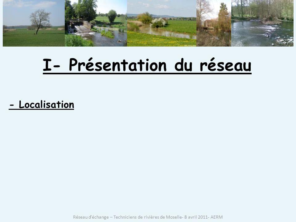 I- Présentation du réseau - Localisation Réseau déchange – Techniciens de rivières de Moselle- 8 avril 2011- AERM