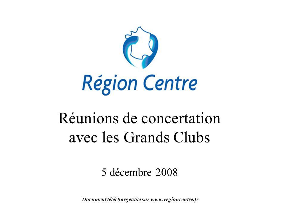 Réunions de concertation avec les Grands Clubs 5 décembre 2008 Document téléchargeable sur www.regioncentre.fr