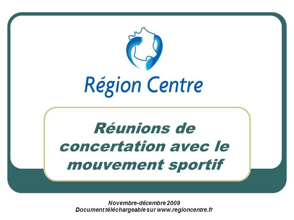 Réunions de concertation avec le mouvement sportif Novembre-décembre 2009 Document téléchargeable sur www.regioncentre.fr