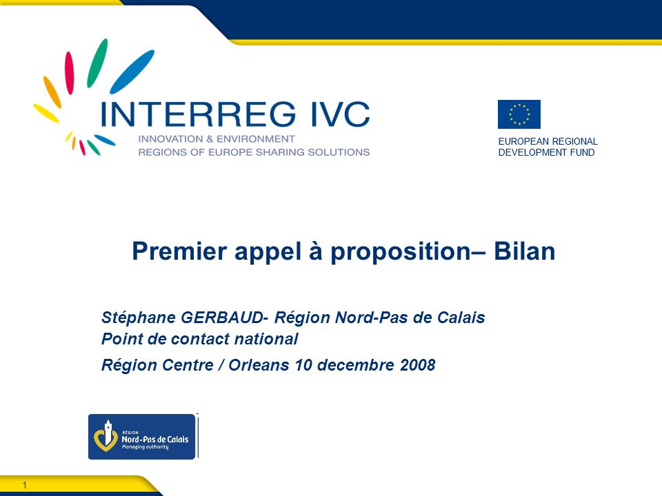 1 EUROPEAN REGIONAL DEVELOPMENT FUND EUROPEAN REGIONAL DEVELOPMENT FUND Premier appel à proposition– Bilan Stéphane GERBAUD- Région Nord-Pas de Calais Point de contact national Région Centre / Orleans 10 decembre 2008