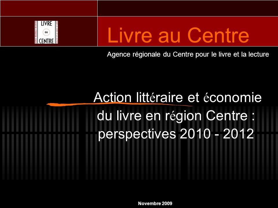 Action litt é raire et é conomie du livre en r é gion Centre : perspectives 2010 - 2012 Agence régionale du Centre pour le livre et la lecture Novembre 2009 Livre au Centre