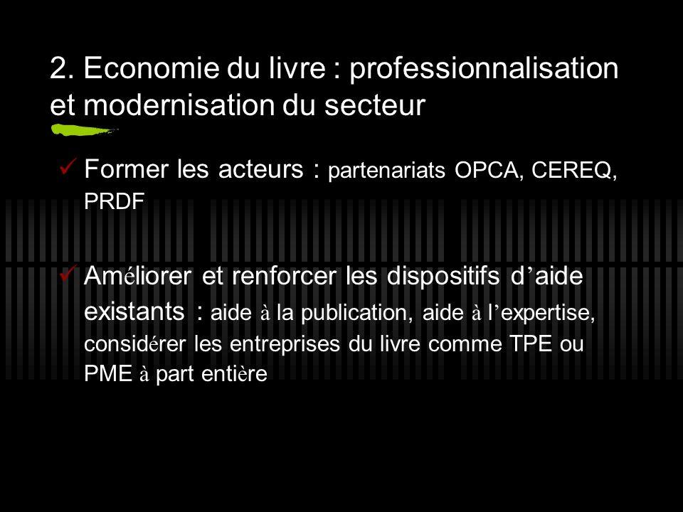 2. Economie du livre : professionnalisation et modernisation du secteur Former les acteurs : partenariats OPCA, CEREQ, PRDF Am é liorer et renforcer l