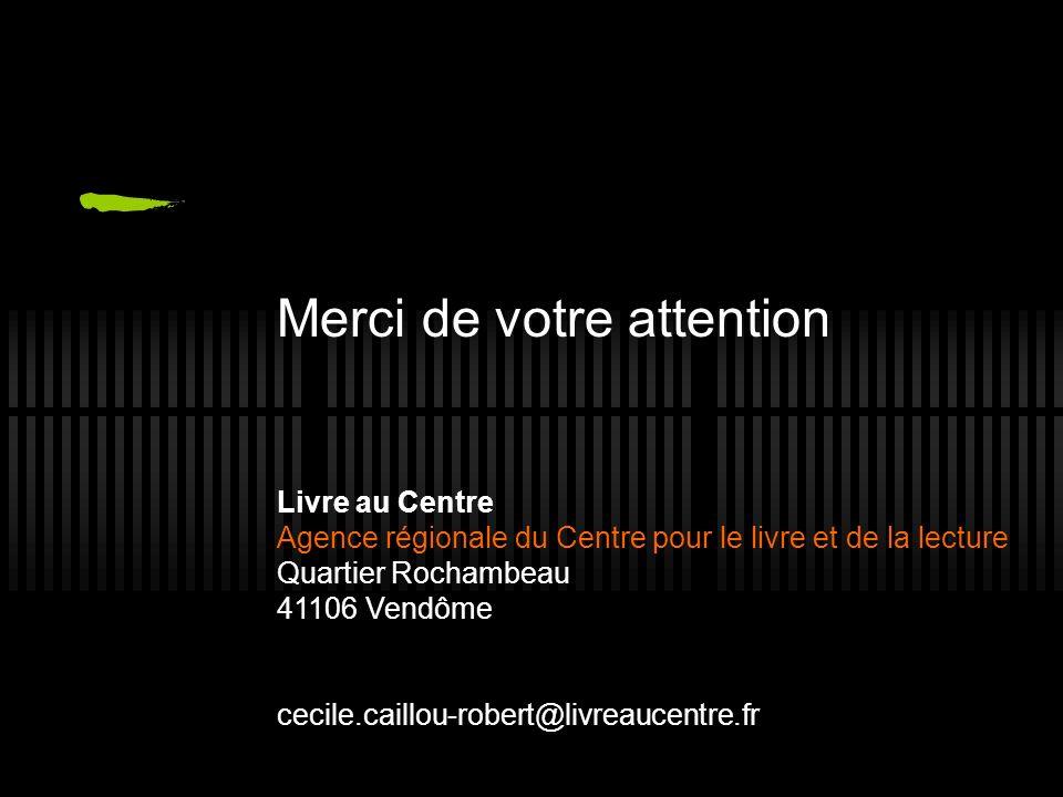 Merci de votre attention Livre au Centre Agence régionale du Centre pour le livre et de la lecture Quartier Rochambeau 41106 Vendôme cecile.caillou-robert@livreaucentre.fr