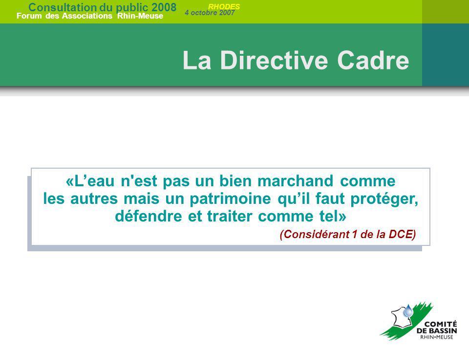 Consultation du public 2008 Forum des Associations Rhin-Meuse 4 octobre 2007 RHODES La Directive Cadre «Leau n'est pas un bien marchand comme les autr