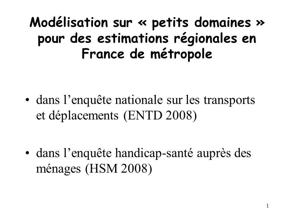 1 Modélisation sur « petits domaines » pour des estimations régionales en France de métropole dans lenquête nationale sur les transports et déplacements (ENTD 2008) dans lenquête handicap-santé auprès des ménages (HSM 2008)