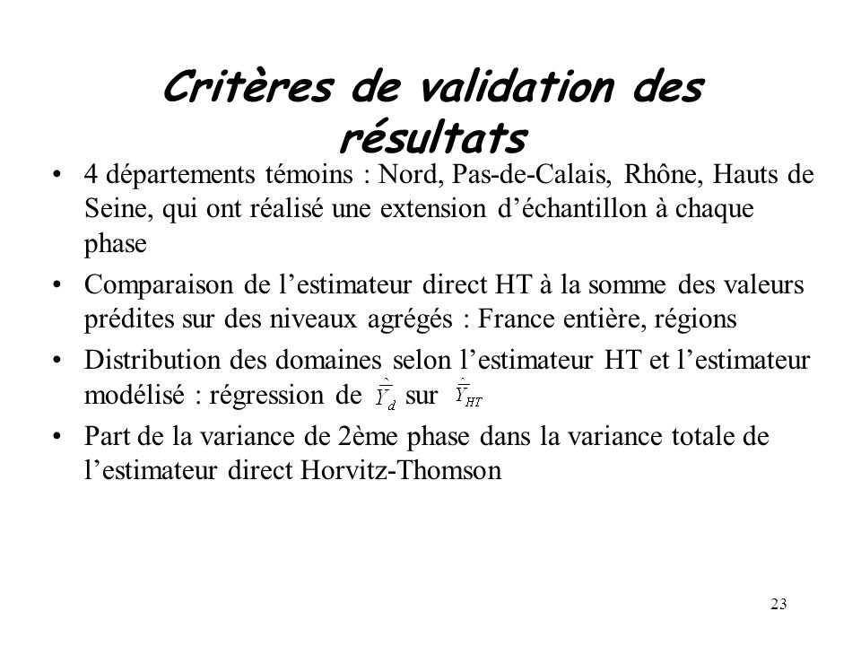 23 Critères de validation des résultats 4 départements témoins : Nord, Pas-de-Calais, Rhône, Hauts de Seine, qui ont réalisé une extension déchantillon à chaque phase Comparaison de lestimateur direct HT à la somme des valeurs prédites sur des niveaux agrégés : France entière, régions Distribution des domaines selon lestimateur HT et lestimateur modélisé : régression de sur Part de la variance de 2ème phase dans la variance totale de lestimateur direct Horvitz-Thomson