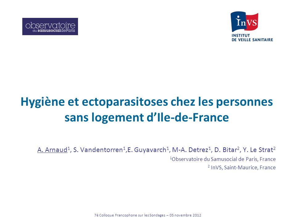 7è Colloque Francophone sur les Sondages – 05 novembre 2012 Hygiène et ectoparasitoses chez les personnes sans logement dIle-de-France A. Arnaud 1, S.
