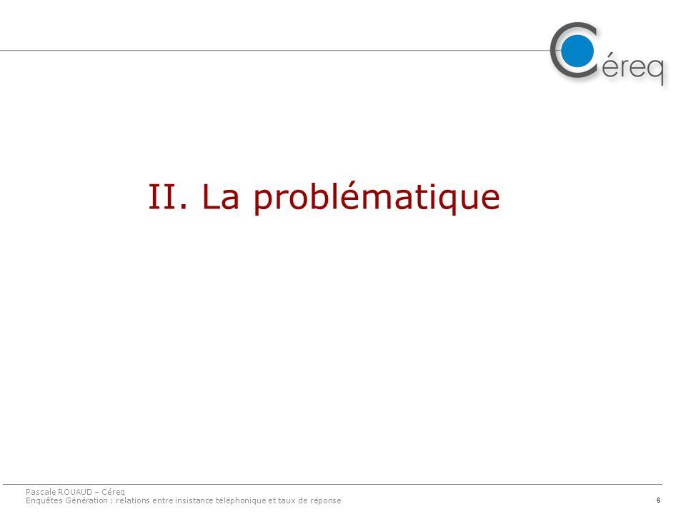 6 II. La problématique Pascale ROUAUD – Céreq Enquêtes Génération : relations entre insistance téléphonique et taux de réponse