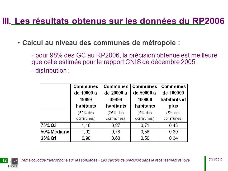 7/11/2012 7ème colloque francophone sur les sondages - Les calculs de précision dans le recensement rénové 13 Diffusion actuelle de ces données de précision CV de la variable population du RP2006 de niveaux régional, départemental, communal : -interne à lInsee pour linstant en 2010 -information communiquée à la CNERP en 2011 -note succincte bientôt en ligne sur insee.fr CV de niveau iris calculés pour toutes les variables du RP2006 : -CV de la variable population utilisés pour donner un label aux iris en diffusion, pour qualifier lutilisation possible des données de niveau iris -CV non diffusés tels quels mais sous forme de CV « résumé » pour une meilleure robustesse des résultats sur insee.fr : http://www.recensement.insee.fr/basesInfracommunales.action http://www.recensement.insee.fr/basesInfracommunales.action