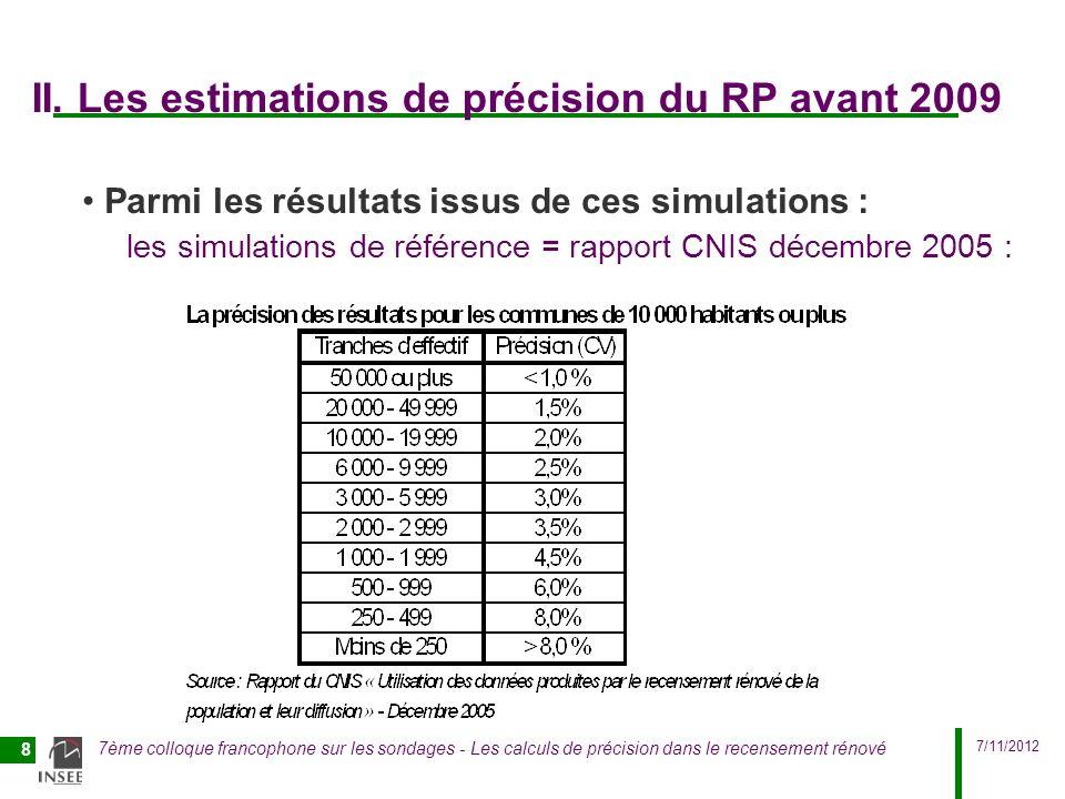 7/11/2012 7ème colloque francophone sur les sondages - Les calculs de précision dans le recensement rénové 9 Un contexte différent à partir de 2009 En 2009, le contexte évolue : -données du premier cycle complet du RP rénové disponibles -analyse des données à linfra-communal dans la perspective de leur diffusion fin 2009 (données du RP2006) -calcul de précision au niveau iris pour la métropole : possible grâce à un nouvel outil : basé sur les formules statistiques sur les échantillons équilibrés issues des travaux de JC.