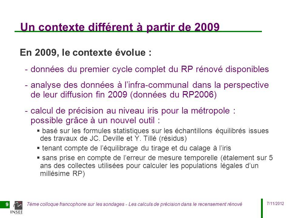 7/11/2012 7ème colloque francophone sur les sondages - Les calculs de précision dans le recensement rénové 10 Calculs avec ce nouvel outil depuis 2009 Ce nouvel outil permet : -des calculs plus systématiques : à différents niveaux (commune, iris), sur toutes les variables -une confirmation / un affinement des résultats de précision donnés précédemment par les simulations Il a été utilisé au département de la Démographie : -fin 2009 : pour toutes les variables du RP2006 au niveau iris -début 2010 : pour la variable population du RP2006 au niveau région, département, communes Outil complété en 2010 pour le projet DIAF (diffusion du RP sur des zones à façon) inclus un calage supplémentaire au niveau de la ZAF