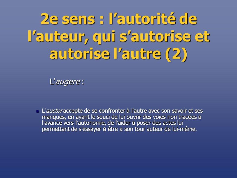 2e sens : lautorité de lauteur, qui sautorise et autorise lautre (2) L auctor accepte de se confronter à l autre avec son savoir et ses manques, en ay
