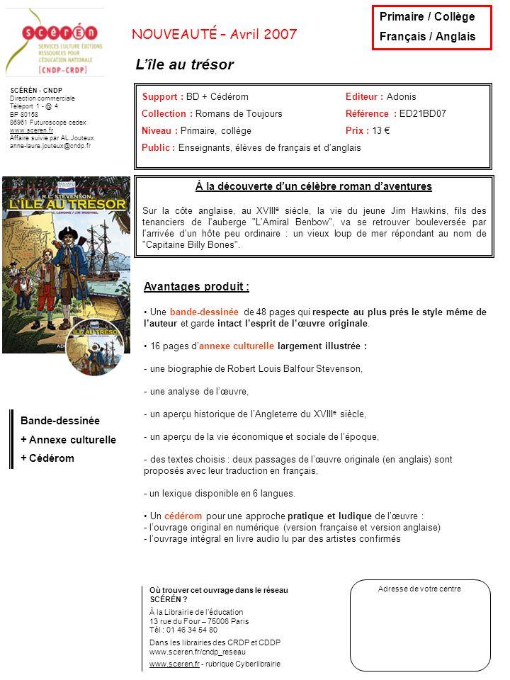 SCÉRÉN - CNDP Direction commerciale Téléport 1 - @ 4 BP 80158 86961 Futuroscope cedex www.sceren.fr Affaire suivie par AL.Jouteux anne-laure.jouteux@cndp.fr NOUVEAUTÉ – Avril 2007 Madame Bovary Support : BD + CédéromEditeur : Adonis Collection : Romans de ToujoursRéférence : ED21BD08 Niveau : Primaire, collège Prix : 13 Public : Enseignants, élèves de français Où trouver cet ouvrage dans le réseau SCÉRÉN .