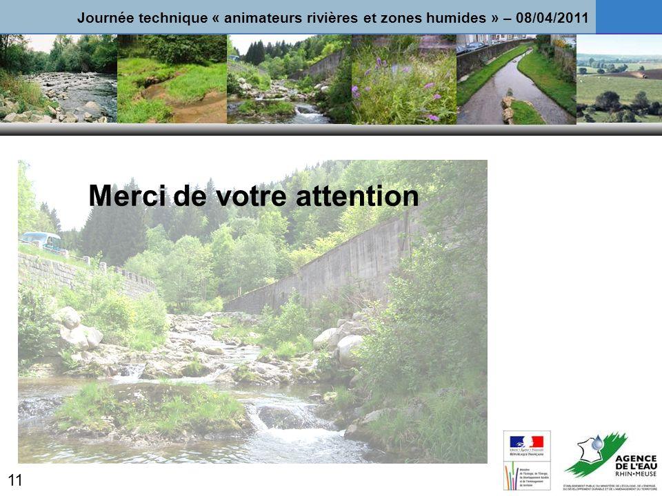 Merci de votre attention 11 Journée technique « animateurs rivières et zones humides » – 08/04/2011