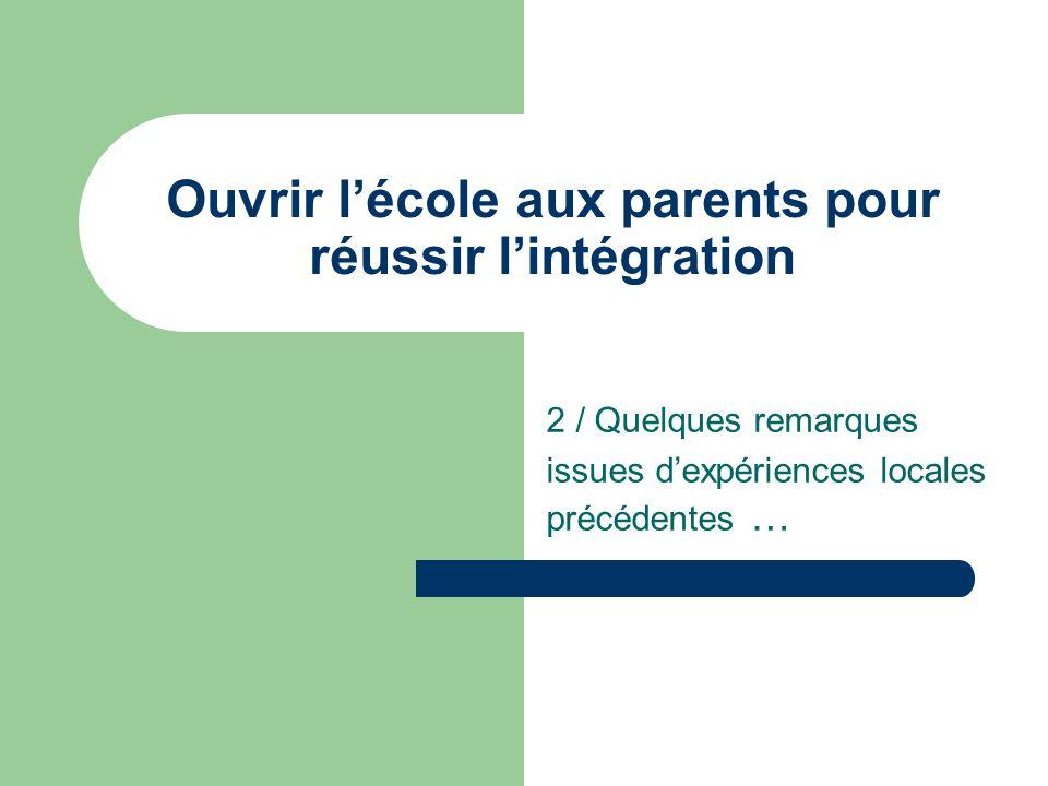 Ouvrir lécole aux parents pour réussir lintégration 2 / Quelques remarques issues dexpériences locales précédentes …