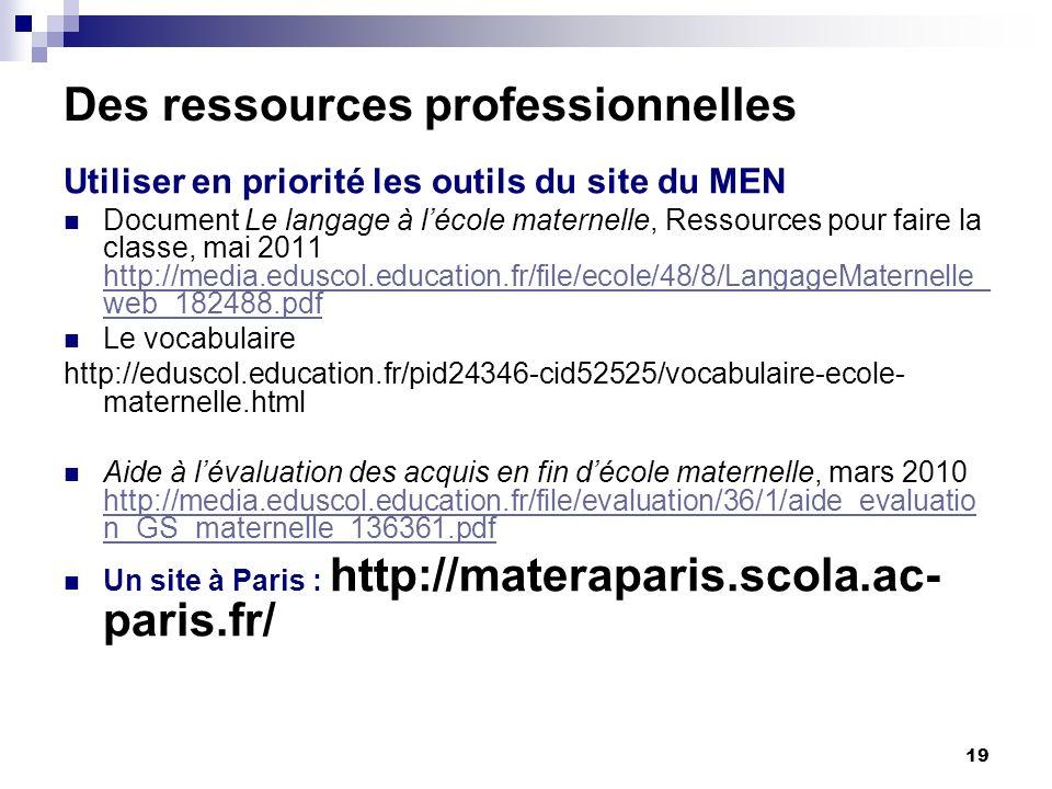 19 Des ressources professionnelles Utiliser en priorité les outils du site du MEN Document Le langage à lécole maternelle, Ressources pour faire la classe, mai 2011 http://media.eduscol.education.fr/file/ecole/48/8/LangageMaternelle_ web_182488.pdf http://media.eduscol.education.fr/file/ecole/48/8/LangageMaternelle_ web_182488.pdf Le vocabulaire http://eduscol.education.fr/pid24346-cid52525/vocabulaire-ecole- maternelle.html Aide à lévaluation des acquis en fin décole maternelle, mars 2010 http://media.eduscol.education.fr/file/evaluation/36/1/aide_evaluatio n_GS_maternelle_136361.pdf http://media.eduscol.education.fr/file/evaluation/36/1/aide_evaluatio n_GS_maternelle_136361.pdf Un site à Paris : http://materaparis.scola.ac- paris.fr/