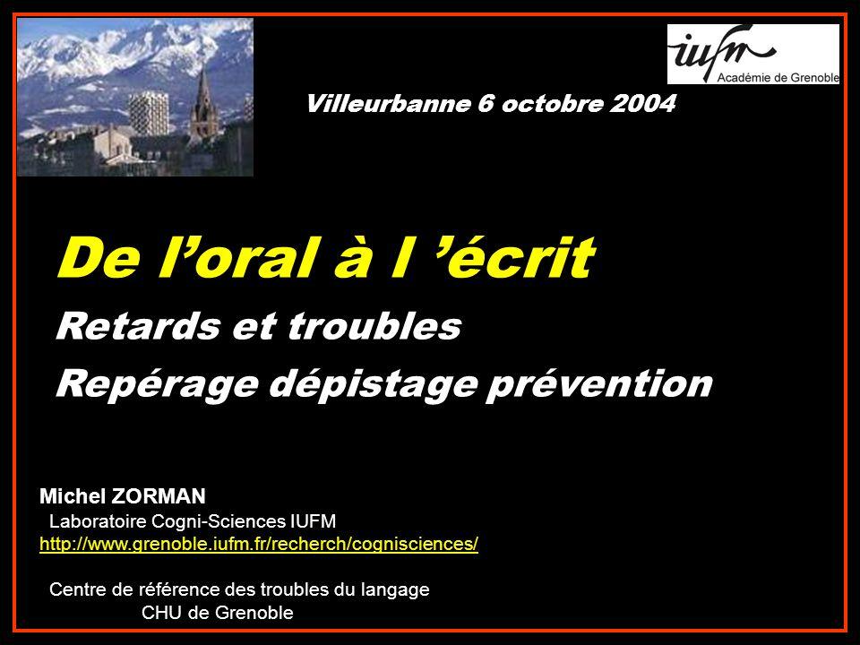 De loral à l écrit Retards et troubles Repérage dépistage prévention Michel ZORMAN Laboratoire Cogni-Sciences IUFM http://www.grenoble.iufm.fr/recherc