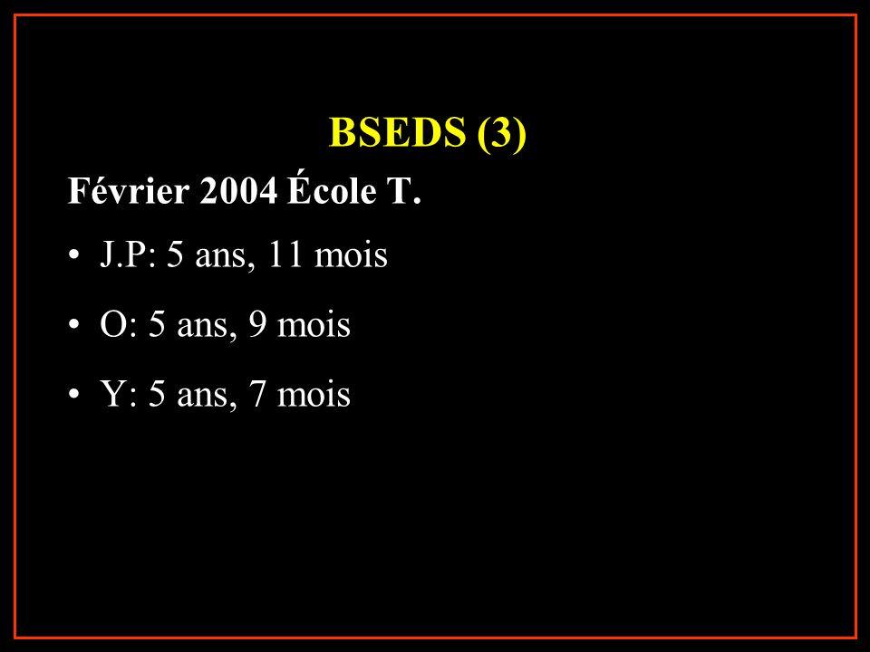 BSEDS (3) Février 2004 École T. J.P: 5 ans, 11 mois O: 5 ans, 9 mois Y: 5 ans, 7 mois