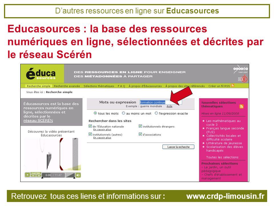 Dautres ressources en ligne sur Educasources Educasources : la base des ressources numériques en ligne, sélectionnées et décrites par le réseau Scérén Retrouvez tous ces liens et informations sur : www.crdp-limousin.fr
