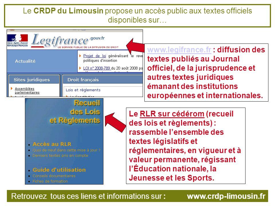Le CRDP du Limousin propose un accès public aux textes officiels disponibles sur… www.legifrance.frwww.legifrance.fr : diffusion des textes publiés au Journal officiel, de la jurisprudence et autres textes juridiques émanant des institutions européennes et internationales.