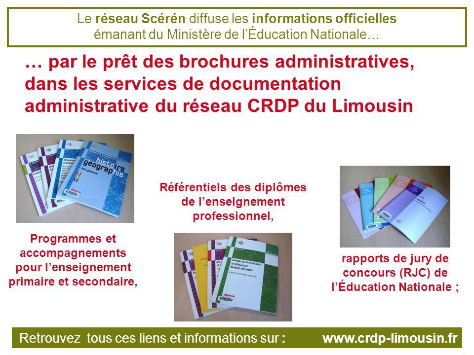 Le réseau Scérén diffuse les informations officielles émanant du Ministère de lÉducation Nationale… … par la vente des brochures administratives sur scérén.com, la librairie en ligne de léducation… Retrouvez tous ces liens et informations sur : www.crdp-limousin.fr …et dans les librairies du réseau CRDP du Limousin.