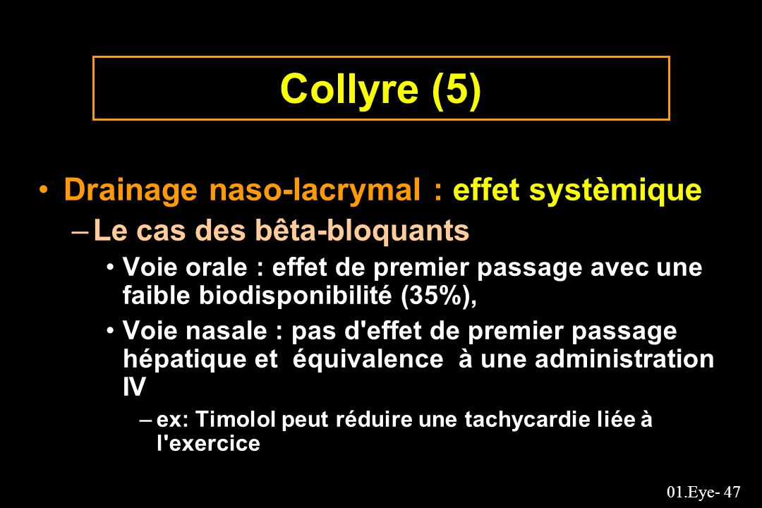 01.Eye- 47 Collyre (5) Drainage naso-lacrymal : effet systèmique –Le cas des bêta-bloquants Voie orale : effet de premier passage avec une faible biod