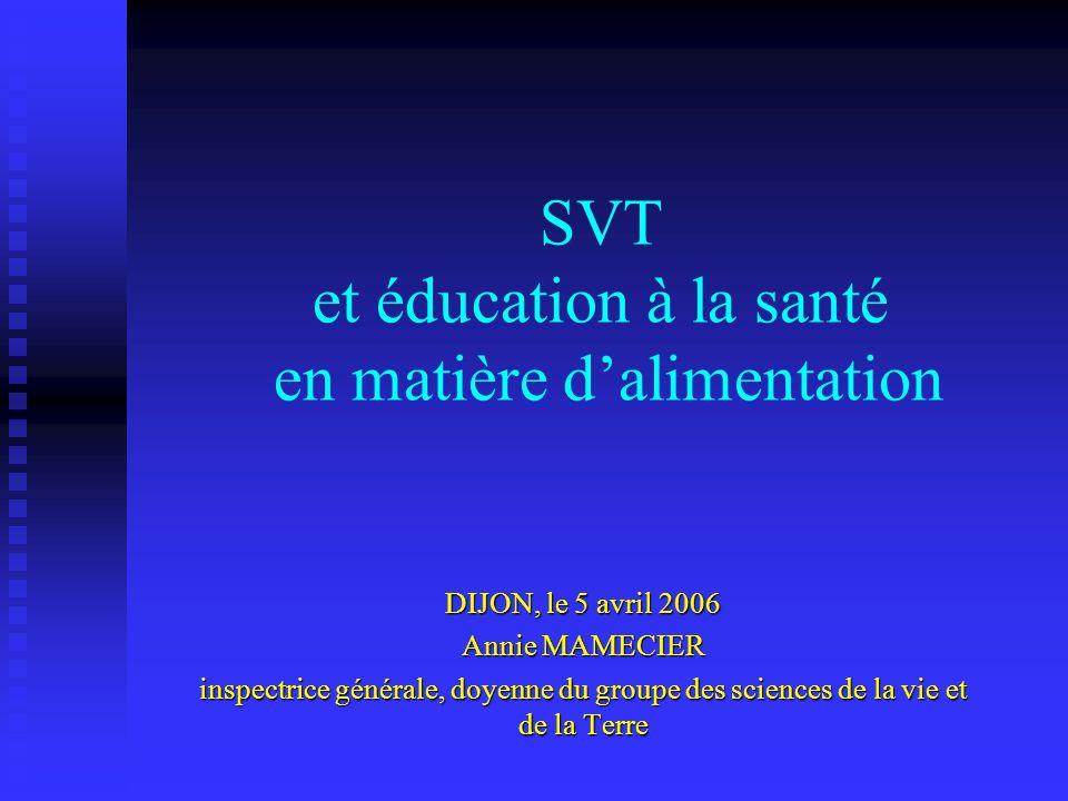 SVT et éducation à la santé en matière dalimentation DIJON, le 5 avril 2006 Annie MAMECIER inspectrice générale, doyenne du groupe des sciences de la vie et de la Terre